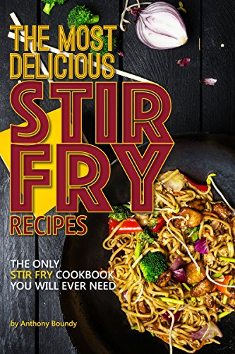 The Most Delicious Stir Fry Recipes: The Only Stir Fry Cookbook You Will Ever Need (English Edition)