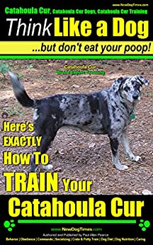 Catahoula Cur, Catahoula Cur Dog, Catahoula Cur Training | Think Like a Dog But Don't Eat Your Poop! | Catahoula Cur Breed Expert Training: Here's EXACTLY How To TRAIN Your Catahoula Cur by [Pearce, Paul Allen]