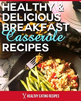 Healthy Breakfast Casserole Recipes: Jump-Start Your Mornings With This Delicious Cookbook! (English Edition) von [Healthy Eating Recipes]