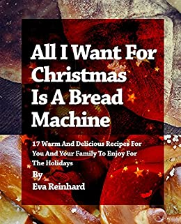 All i want for christmas is a bread machine 17 warm and delicious recipes for you and your - Make delicious sweet bread christmas ...
