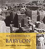 Auf dem Weg nach Babylon: Robert Koldewey - Ein Archäologenleben