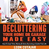 De-cluttering Your Home or Garage Made Easy: How to Save Time, Money & Stress by Living a Clutter Free Life