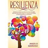 Resilienza: Impara a usare la Mente a tuo favore per Gestire ogni crisi, Ottenere successo e Raggiungere la serenità