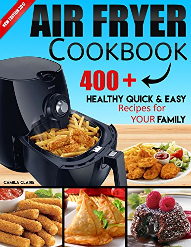 AIR FRYER COOKBOOK: 400+ Healthy Quick and Easy Recipes for YOUR FAMILY: (Complete Air Fryer Book, Breakfast, Lunch, Snacks, Side Dishes, Main Course, ... Vegetarian & Desserts.) (English Edition)