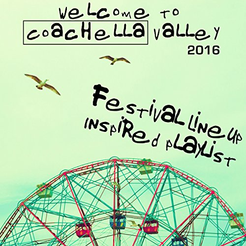Welcome To Coachella Valley 2016: Festival Lineup Inspired Playlist