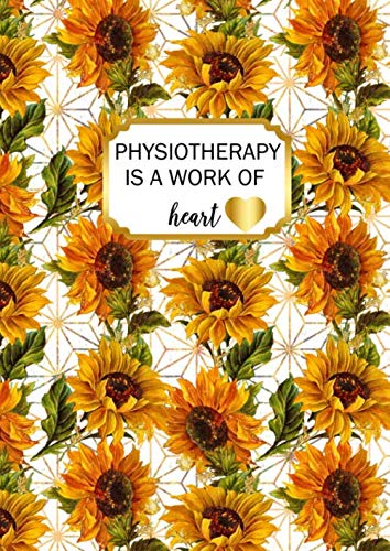 Physiotherapy is a Work of Heart: A4 Physical Therapist Gift Notebook Sunflowers Design Cover Blank Lined Interior
