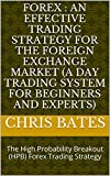 FOREX : AN EFFECTIVE TRADING STRATEGY FOR THE FOREIGN EXCHANGE MARKET (A Day Trading System For Beginners And Experts): The High Probability Breakout (HPB) Forex Trading Strategy (English Edition)