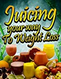 Juicing Your Way to Weight Loss: An Essential Guide for Beginners (Juicing for Health Book 1)