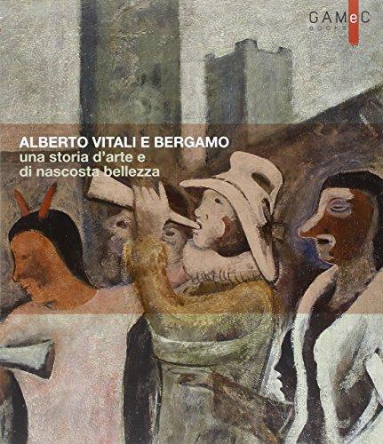 Alberto Vitali e Bergamo. Una storia d'arte e di nascosta bellezza. Ediz. illustrata