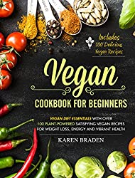 Vegan Cookbook For Beginners: Vegan Diet Essentials With Over 100 Plant-Powered Satisfying Vegan Recipes For Weight Loss, Energy and Vibrant Health (English Edition)