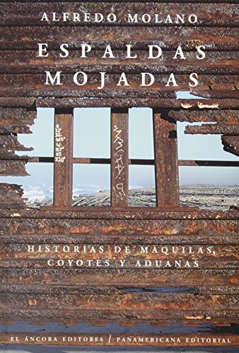 Espaldas mojadas/Wet backs: Historias de maquilas, coyotes y aduanas por Alfredo Molano