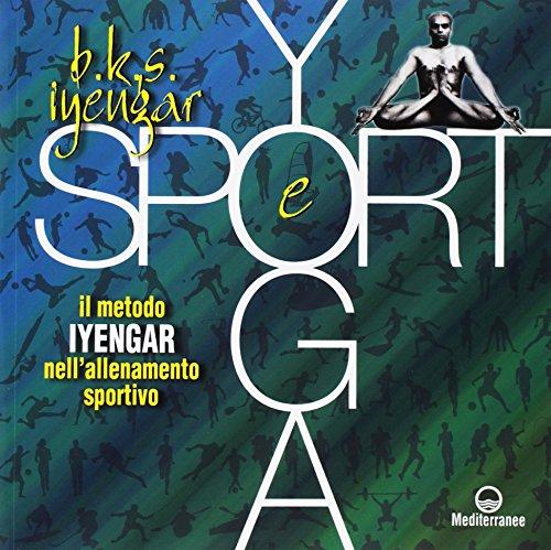 Yoga e sport. Il metodo Iyengar nell'allenamento sportivo. Ediz. a colori