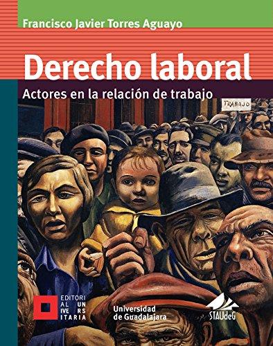 Derecho laboral: Actores en la relación de trabajo (Licenciatura) por Francisco Javier Torres Aguayo