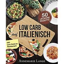 Low Carb Italienisch: Das Kochbuch mit 50 leckeren Rezepten aus der Mittelmeerküche - Gesund Abnehmen mit Pizza, Pasta und ohne Kohlenhydrate - Mit Grundlagen, Ernährungsplan und Nährwertangaben