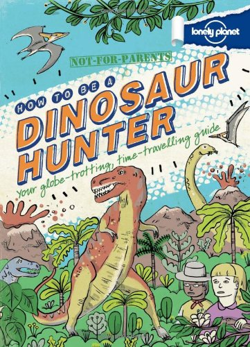 Lonely Planet Not For Parents How to be a Dinosaur Hunter