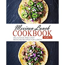 Mexican Lunch Cookbook 2: Delicious and Easy Mexican Recipes for Lunch (English Edition)