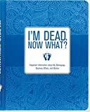 I'm Dead, Now What? Important Information about My Belongings, Business Affairs, and Wishes