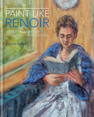 Paint Like Renoir: Unlock the Secrets of the Master of Impressionism por Damian Callan