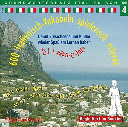 600 Italienisch-Vokabeln spielerisch erlernt - Grundwortschatz Teil 4: Damit wir und unsere Kinder wieder Spaß am Lernen haben. Mit cooler Musik von DJ Learn-a-lot wird lernen zum Urlaub. Dt./Ital.