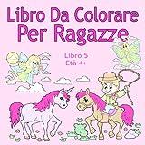 Scarica Libro Libro Da Colorare Per Ragazze Libro 5 Eta 4 Belle immagini come animali unicorni fate sirene principesse cavalli gatti e cani per bambini dai 4 anni in su (PDF,EPUB,MOBI) Online Italiano Gratis