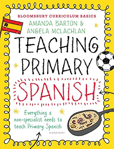Bloomsbury Curriculum Basics: Teaching Primary Spanish: Everything A Non-specialist Needs To Know To Teach Primary Spanish