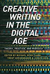 Creative Writing in the Digital Age: Theory, Practice, and Pedagogy by Michael Dean Clark (2015-03-26)