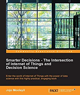 Smarter Decisions - The Intersection of Internet of Things and Decision Science by [Moolayil, Jojo]