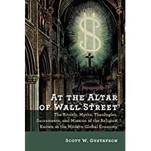 At the Altar of Wall Street: The Rituals, Myths, Theologies, Sacraments, and Mission of the Religion Known as the Modern Global Economy by Scott W. Gustafson (2015-11-30)