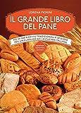 Il grande libro del pane. Più di 250 ricette tradizionali e sfiziose per un classico della cucina italiana. Ediz. illustrata