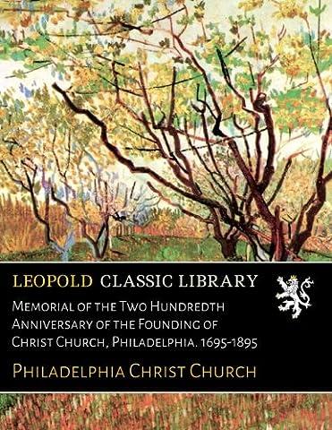 Memorial of the Two Hundredth Anniversary of the Founding of Christ Church, Philadelphia. 1695-1895