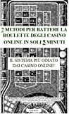 7 METODI PER BATTERE LA ROULETTE DEGLI CASINO ONLINE IN SOLI 5 MINUTI: Il sistema più odiato dai casino online! (Italian Edition)