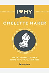 I Love My Omelette Maker: The Only Omelette Maker Recipe Book You'll Ever Need Paperback