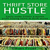 Thrift Store Hustle: Easily Make $1000+ a Month Profit Buying Items at Thrift Stores (to Flip and Sell on Amazon and eBay)
