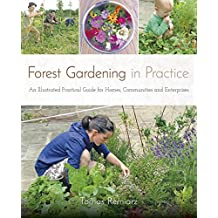 Forest Gardening in Practice: An Illustrated Practical Guide for Homes, Communities & Enterprises