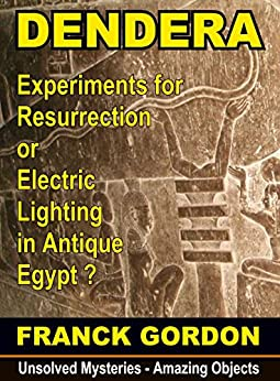 MYSTERY AT DENDERA: a Machine of Resurrection in Antique Egypt ? (Unsolved Mysteries - Amazing Objects Book 1) (English Edition) par [GORDON, FRANCK]
