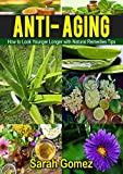 Anti-Aging: How to Look Younger, Longer with Natural Remedies and Tips (Youthful, Glowing, Vibrant Skin, Natural Ingredients,)