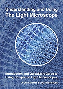 Understanding and Using the Light Microscope: Introduction and QuickStart Guide to Using Compound Light Microscopes by [Thomas, Chris, Woolnough, Lewis]
