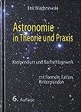 Astronomie in Theorie und Praxis: Kompendium und Nachschlagewerk - mit Formeln, Fakten, Hintergründen - Erik Wischnewski