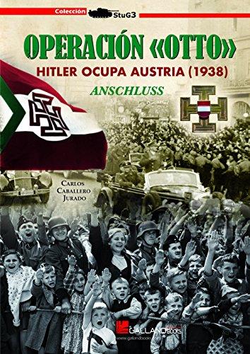 Operación Otto : Hitler ocupa Austria, 1938 : Anschluss por Carlos Caballero Jurado