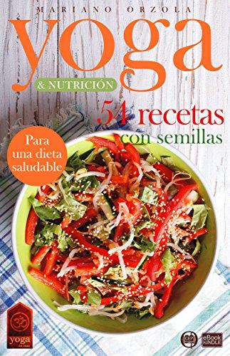 YOGA & NUTRICIÓN - 54 RECETAS CON SEMILLAS: Para una dieta saludable (Colección YOGA EN CASA nº 14) por Mariano Orzola