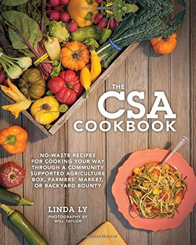 The CSA Cookbook: No-Waste Recipes for Cooking Your Way Through a Community Supported Agriculture Box, Farmers' Market, or Backyard Bounty by Linda Ly (2015-04-02)