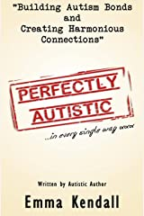 Perfectly Autistic: Post Diagnostic Support for Parents of ASD Children. Building Autism Bonds and Creating Harmonious Connections Paperback