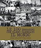 Le 100 immagini che hanno cambiato il mondo. Ediz. illustrata