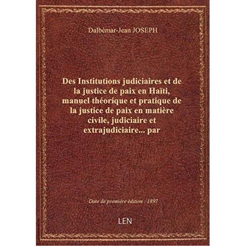 Des Institutions judiciaires et de la justice de paix en Haïti, manuel théorique et pratique de la j