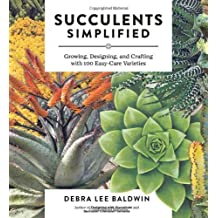 Succulents Simplified: Growing, Designing, and Crafting with 100 Easy-Care Varieties by Baldwin, Debra Lee (2013) Paperback