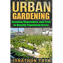Gardening: Urban Gardening: Growing Vegetables and Fruit in Heavily Populated Areas (gardening, home garden, horticulture, garden, landscape, plants, raised garden) (English Edition)