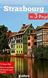 Strasbourg in 3 Days (Travel Guide 2017): Best Things to Do in Strasbourg, Alsace, France.: Includes a Detailed Itinerary, Online Google Maps, Local Experts' Tips to Save Time and Money.