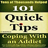 Coping with an Addict: 101 Quick Tips: How to Deal with Drug Addicts, Substance Abusers Using Pot, Prescription Pills, Cocaine, or Methamphetamines, Book 5