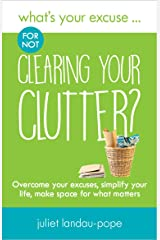 What's Your Excuse for not Clearing Your Clutter?: Overcome your excuses, simplify your life, make space for what matters (What's Your Excuse?) Kindle Edition