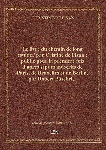 Le livre du chemin de long estude / par Cristine de Pizan ; publi pour la premire fois d'aprs sep